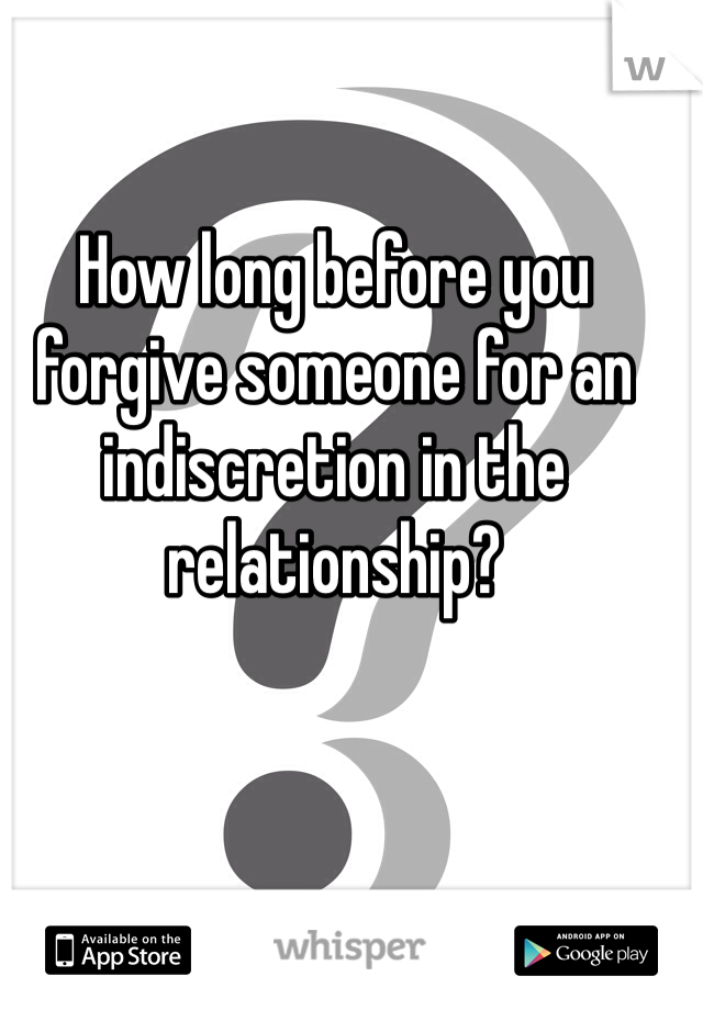 How long before you forgive someone for an indiscretion in the relationship?