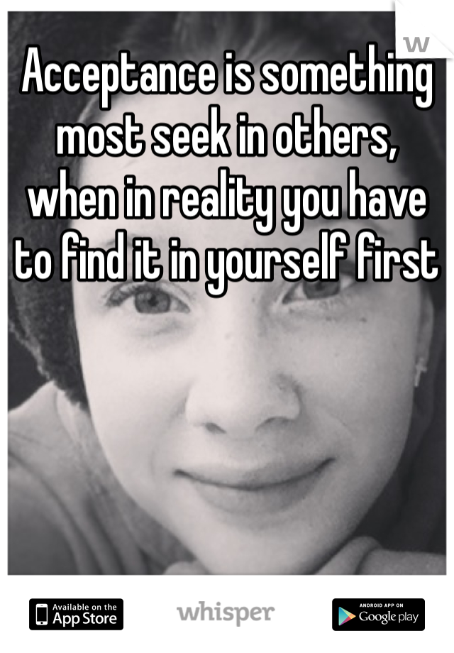 Acceptance is something most seek in others, when in reality you have to find it in yourself first