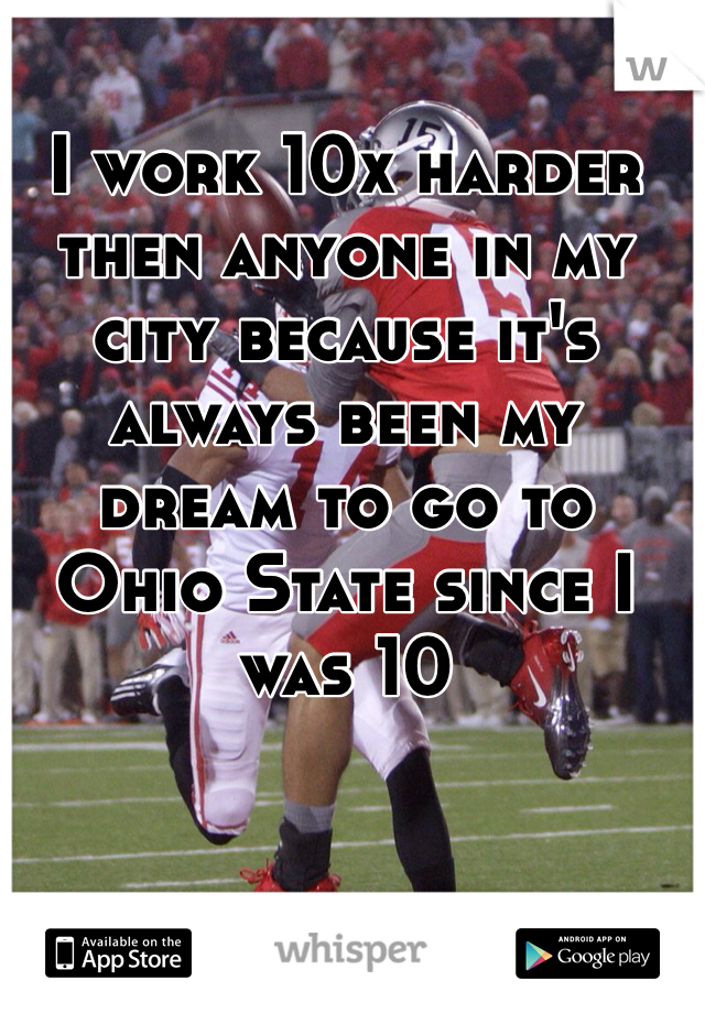 I work 10x harder then anyone in my city because it's always been my dream to go to Ohio State since I was 10