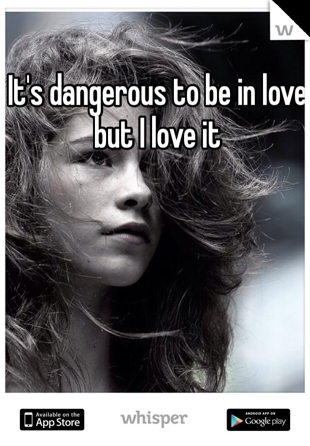 It's dangerous to be in love but I love it