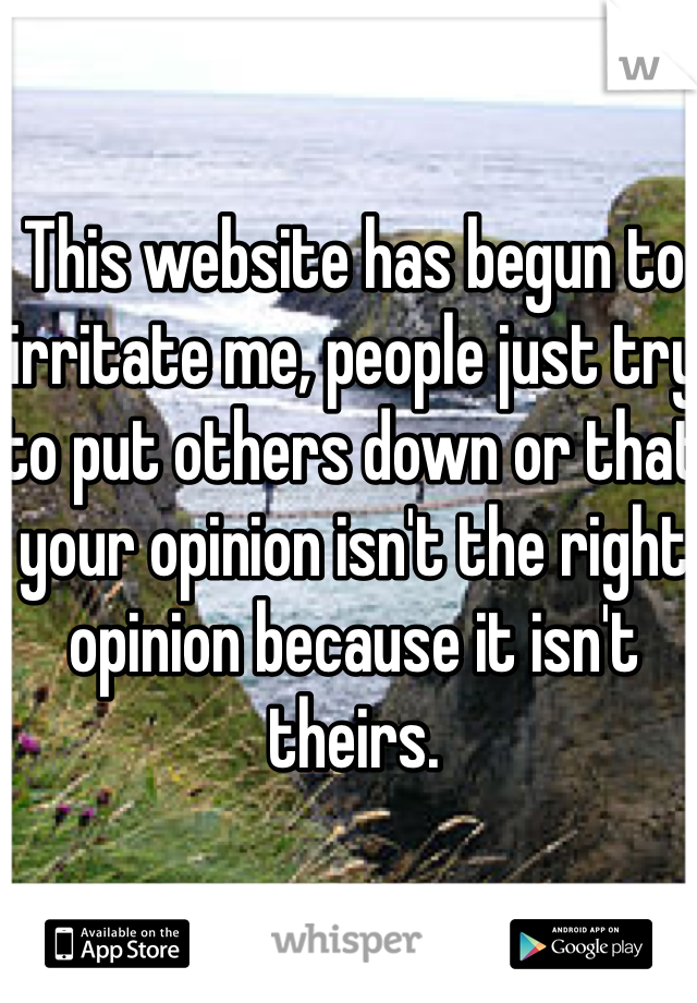 This website has begun to irritate me, people just try to put others down or that your opinion isn't the right opinion because it isn't theirs.