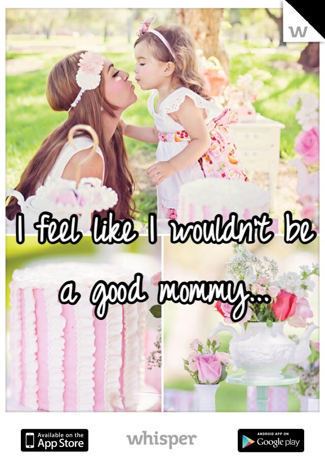 I feel like I wouldn't be a good mommy...