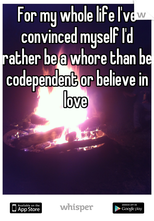 For my whole life I've convinced myself I'd rather be a whore than be codependent or believe in love