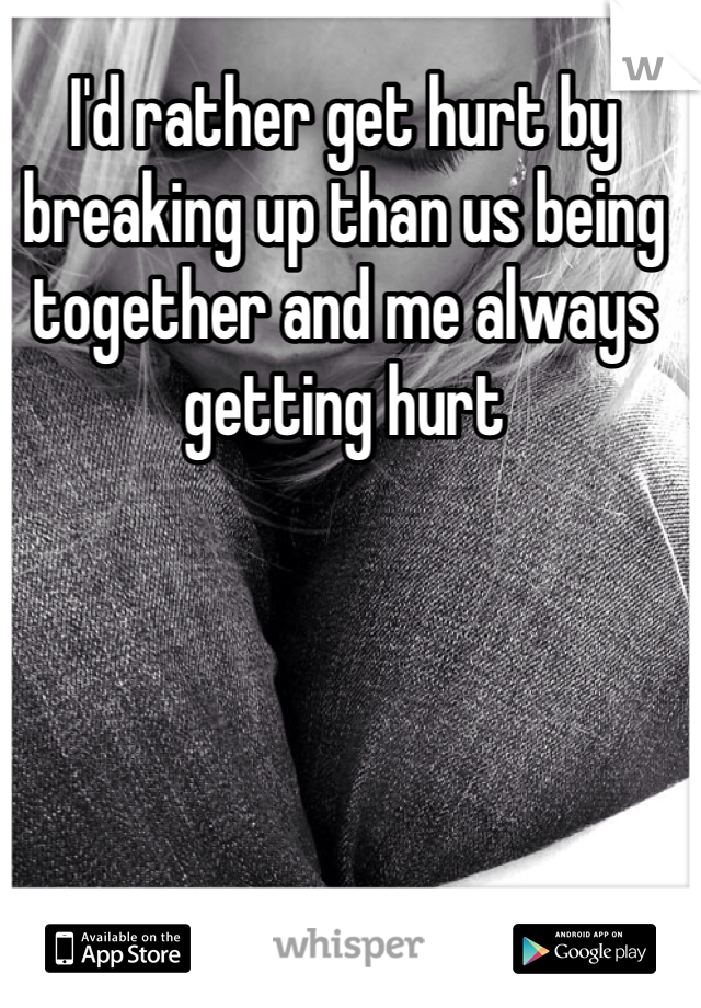 I'd rather get hurt by breaking up than us being together and me always getting hurt