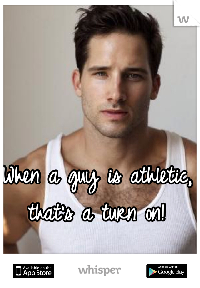 When a guy is athletic, that's a turn on!
