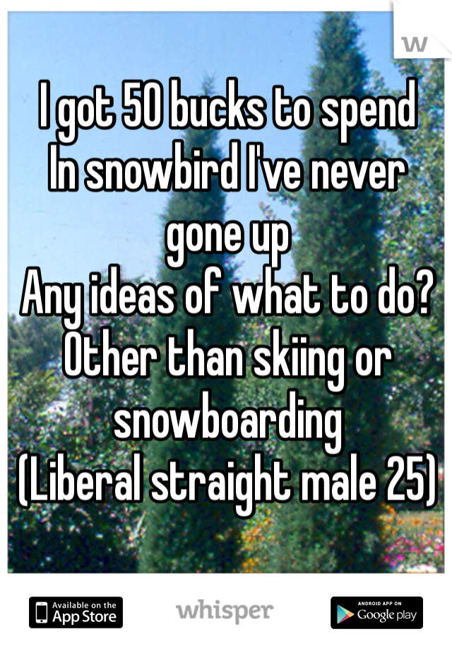 I got 50 bucks to spend In snowbird I've never gone up Any ideas of what to do? Other than skiing or snowboarding  (Liberal straight male 25)
