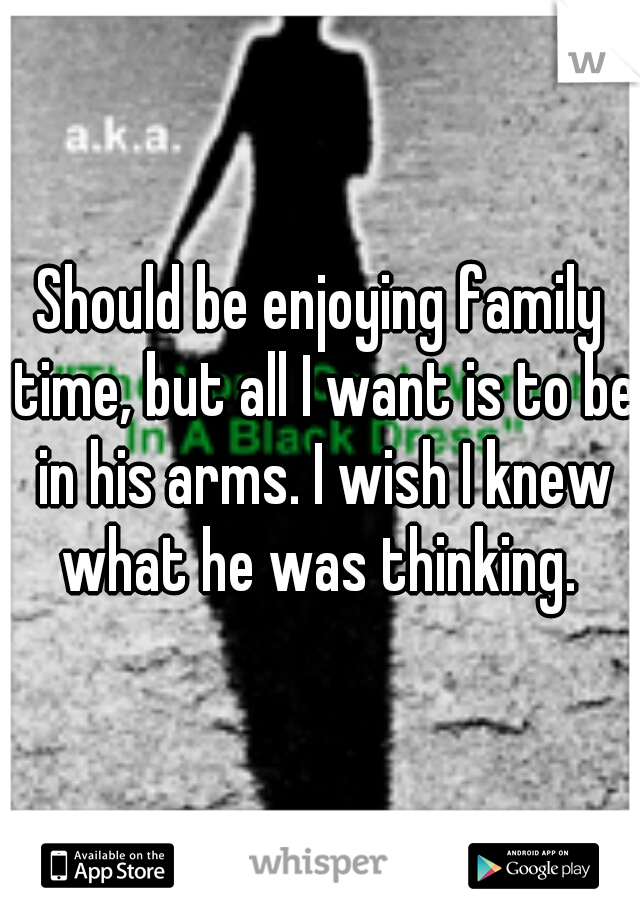Should be enjoying family time, but all I want is to be in his arms. I wish I knew what he was thinking.
