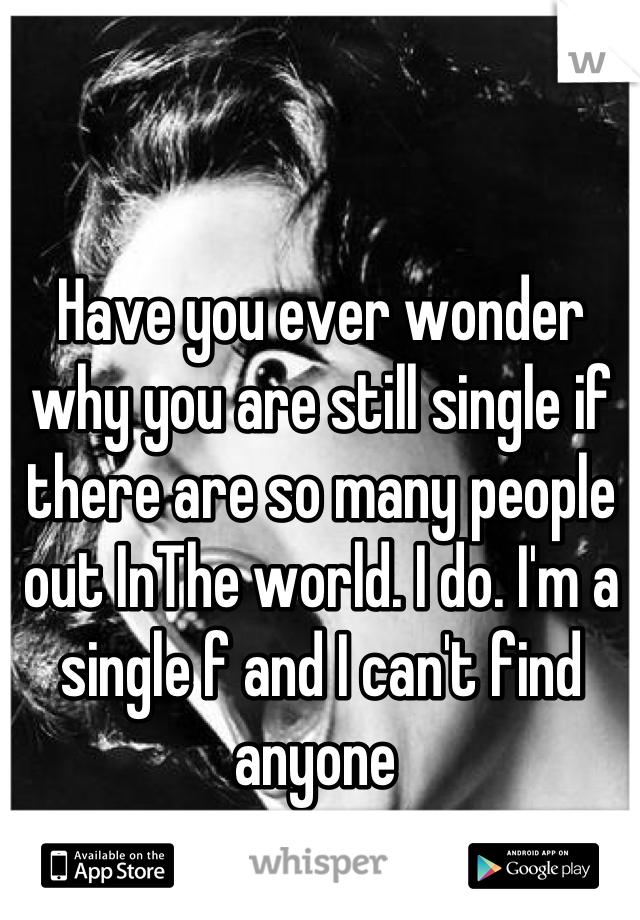 Have you ever wonder why you are still single if there are so many people out InThe world. I do. I'm a single f and I can't find anyone
