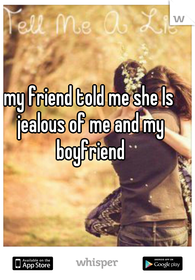 my friend told me she Is jealous of me and my boyfriend