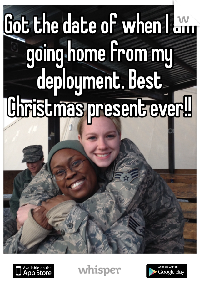 Got the date of when I am going home from my deployment. Best Christmas present ever!!