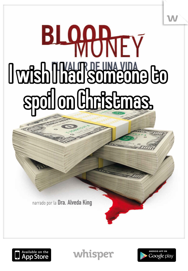 I wish I had someone to spoil on Christmas.
