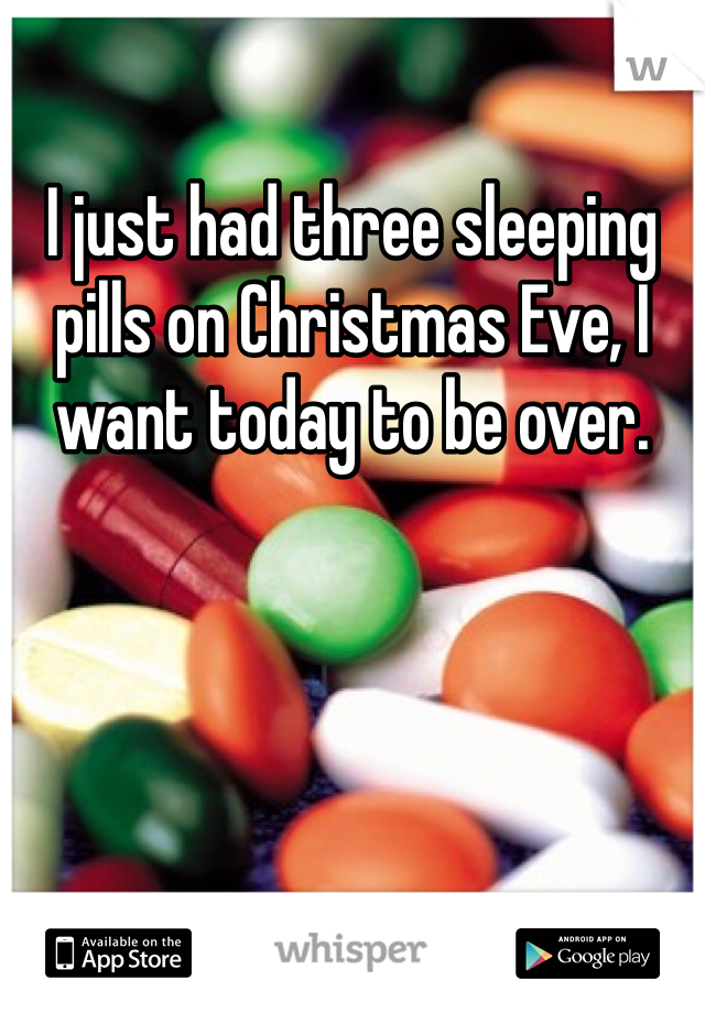 I just had three sleeping pills on Christmas Eve, I want today to be over.