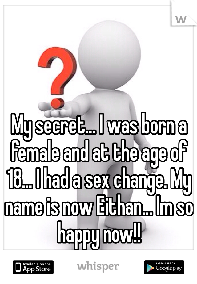 My secret... I was born a female and at the age of 18... I had a sex change. My name is now Eithan... Im so happy now!!