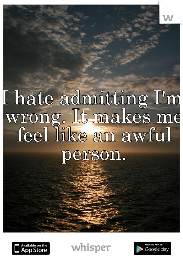 I hate admitting I'm wrong. It makes me feel like an awful person.