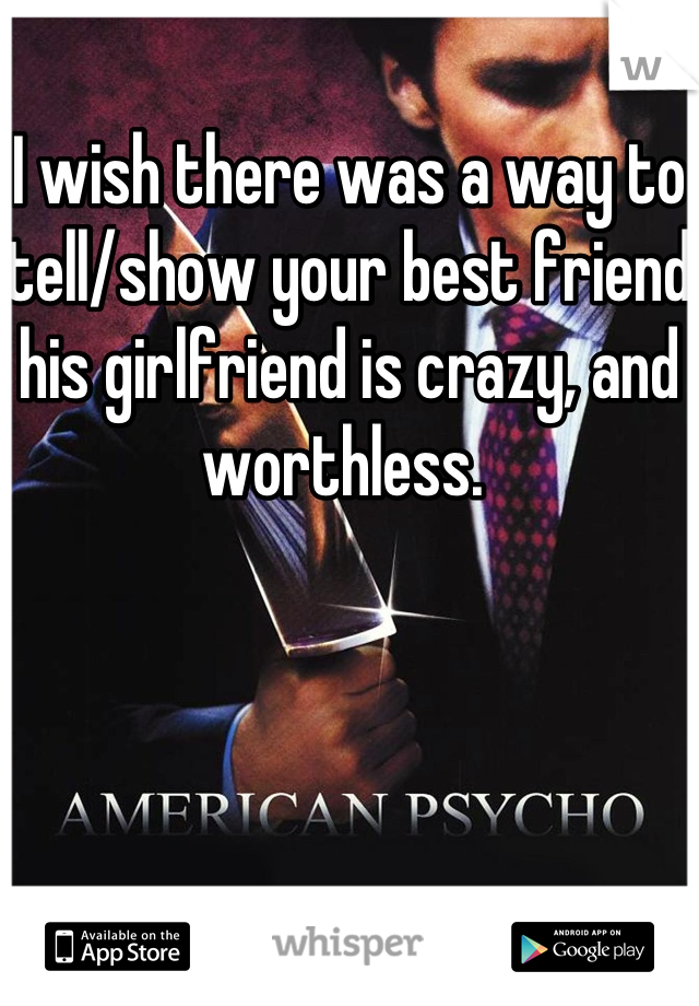I wish there was a way to tell/show your best friend his girlfriend is crazy, and worthless.