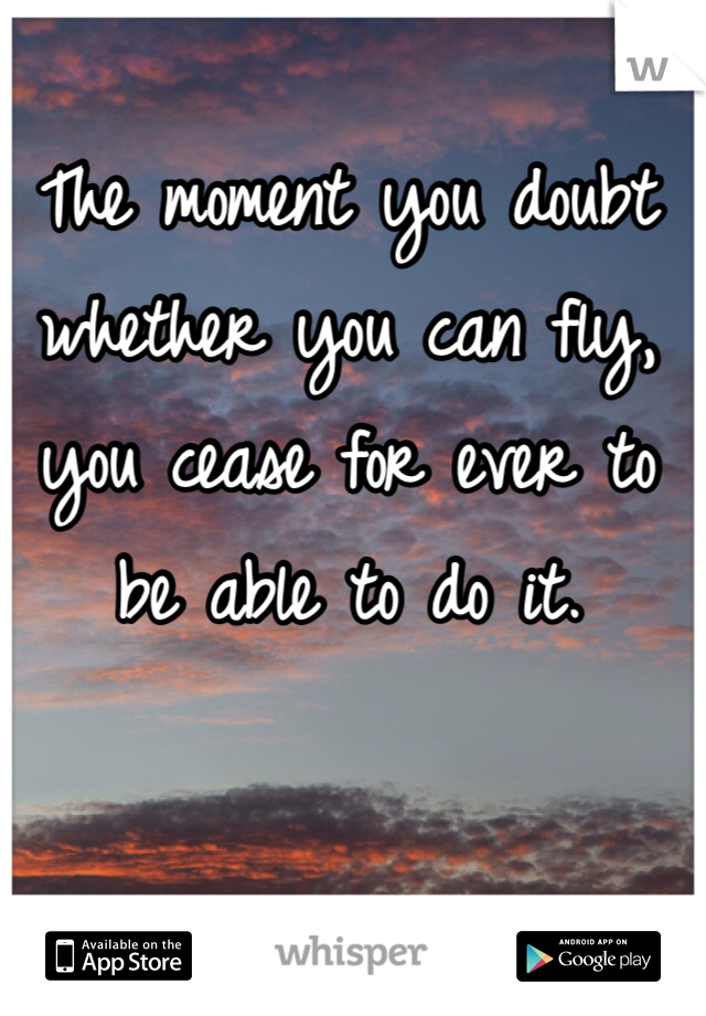 The moment you doubt whether you can fly, you cease for ever to be able to do it.