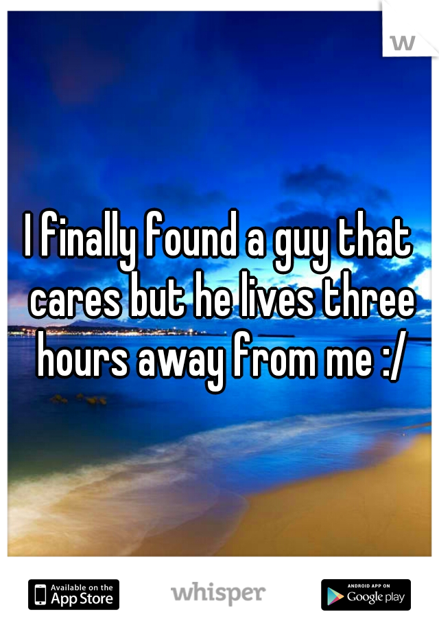 I finally found a guy that cares but he lives three hours away from me :/