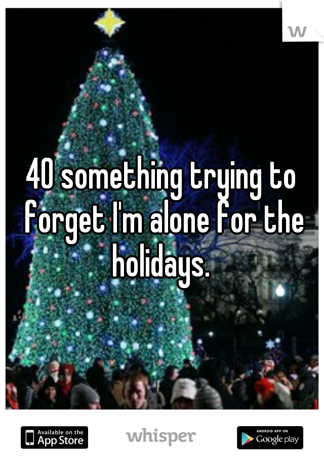 40 something trying to forget I'm alone for the holidays.