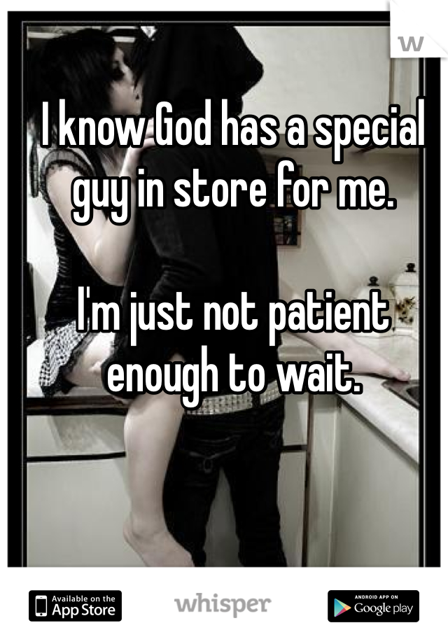 I know God has a special guy in store for me.  I'm just not patient enough to wait.