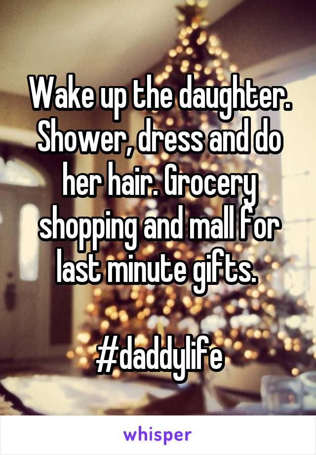 Wake up the daughter. Shower, dress and do her hair. Grocery shopping and mall for last minute gifts.   #daddylife