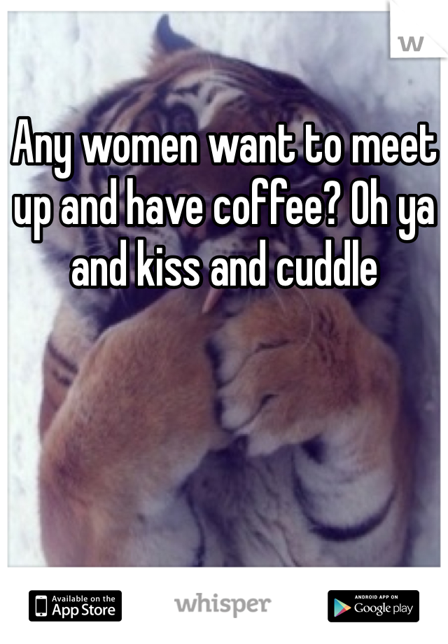 Any women want to meet up and have coffee? Oh ya and kiss and cuddle