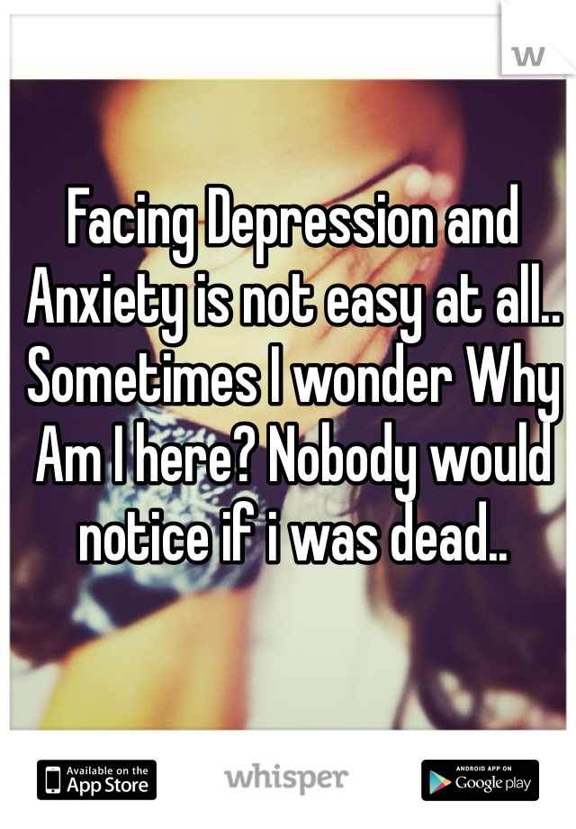 Facing Depression and Anxiety is not easy at all.. Sometimes I wonder Why Am I here? Nobody would notice if i was dead..