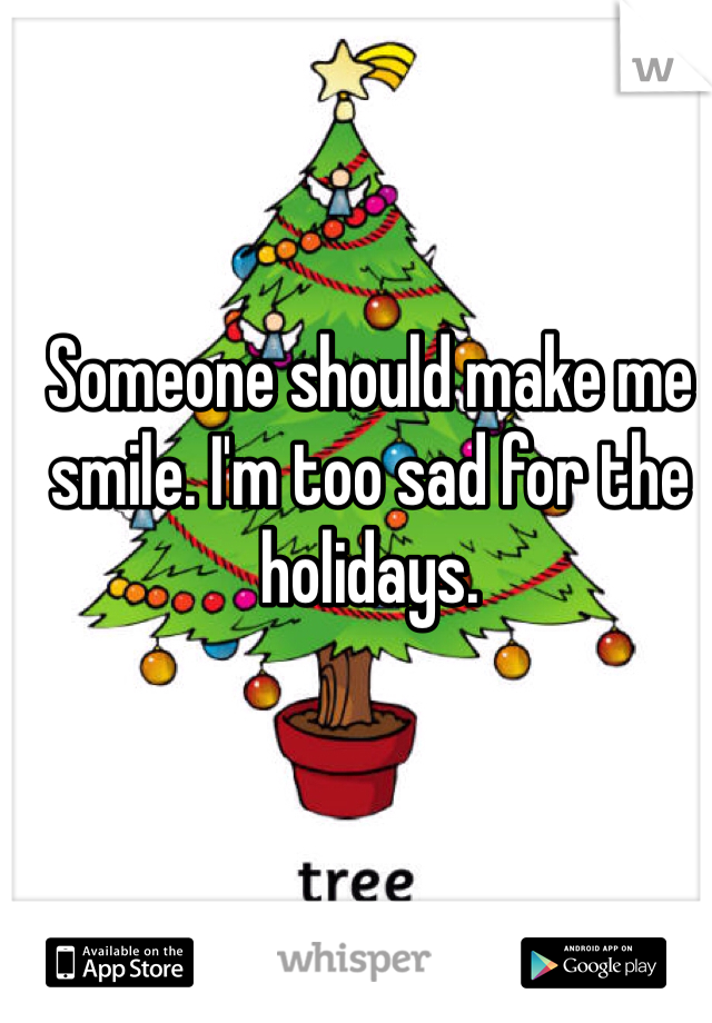 Someone should make me smile. I'm too sad for the holidays.