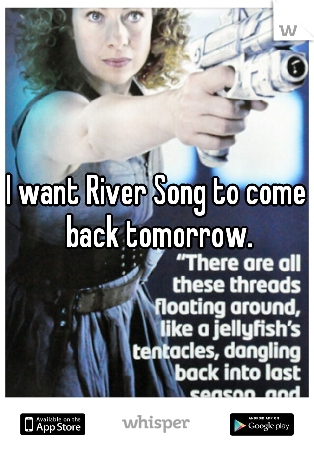 I want River Song to come back tomorrow.