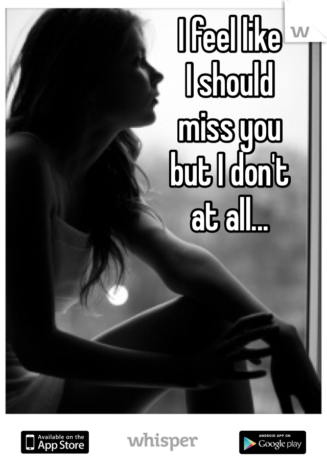 I feel like I should miss you but I don't  at all...