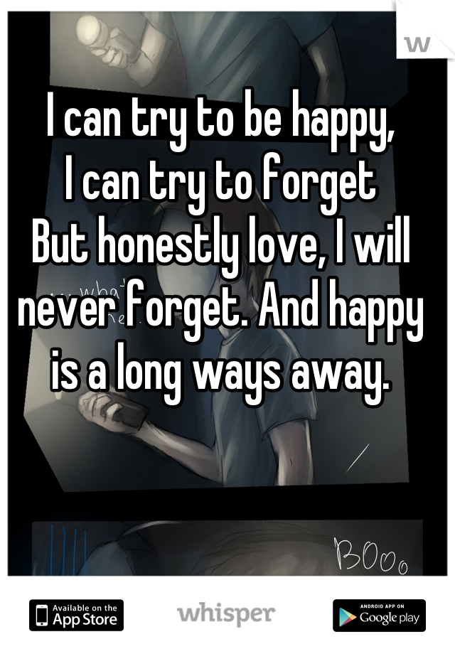 I can try to be happy, I can try to forget But honestly love, I will never forget. And happy is a long ways away.