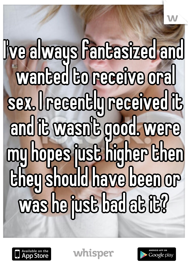 I've always fantasized and wanted to receive oral sex. I recently received it and it wasn't good. were my hopes just higher then they should have been or was he just bad at it?