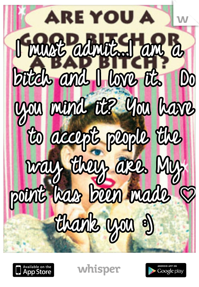 I must admit...I am a bitch and I love it.  Do you mind it? You have to accept people the way they are. My point has been made ♡ thank you :)