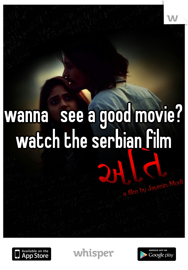 wanna   see a good movie? watch the serbian film