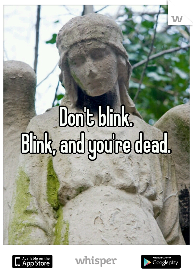Don't blink. Blink, and you're dead.