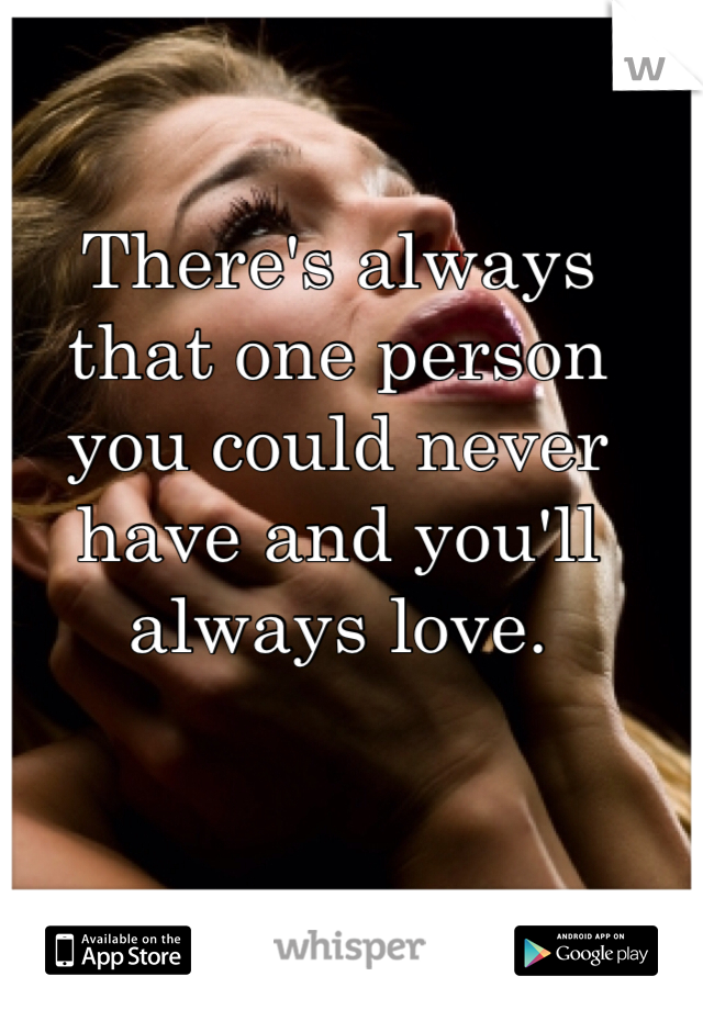 There's always that one person you could never have and you'll always love.
