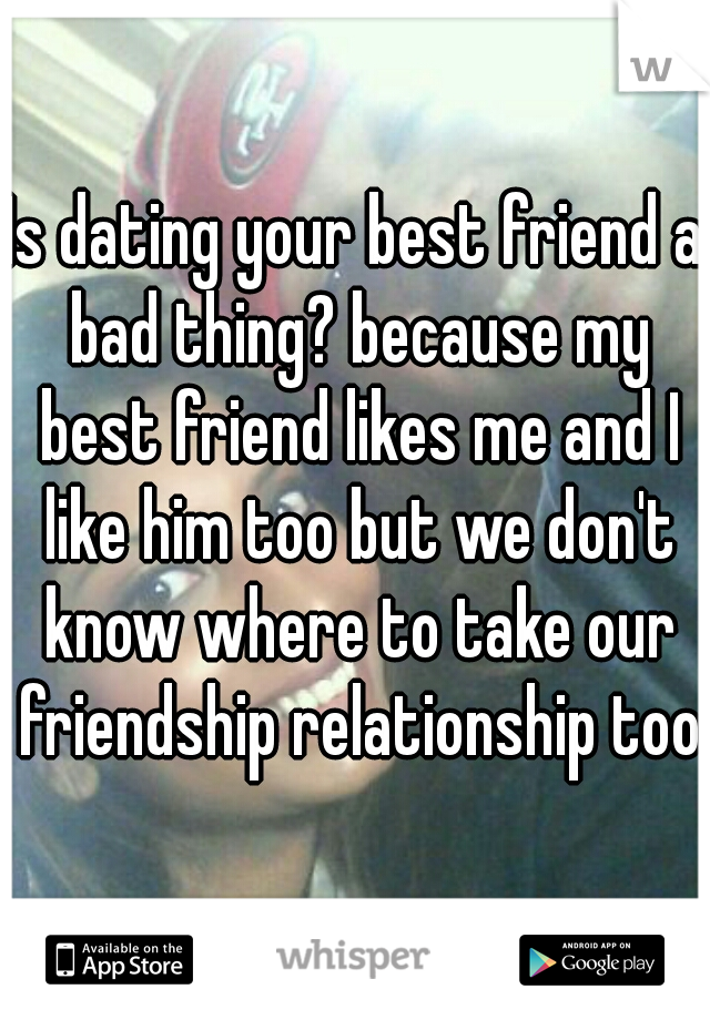 Is dating your best friend a bad thing? because my best friend likes me and I like him too but we don't know where to take our friendship relationship too.