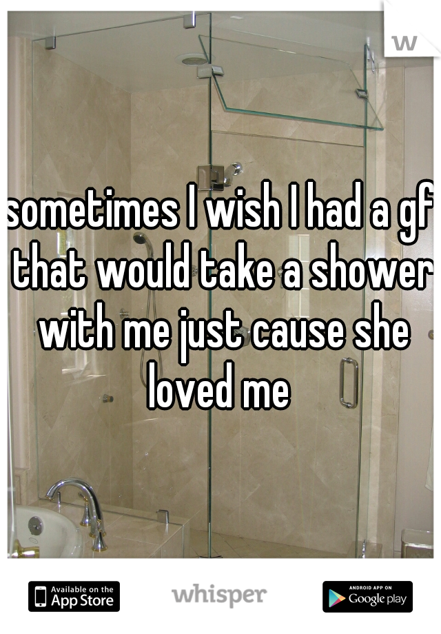 sometimes I wish I had a gf that would take a shower with me just cause she loved me