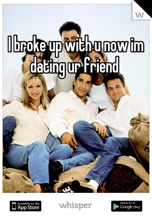 I broke up with u now im dating ur friend