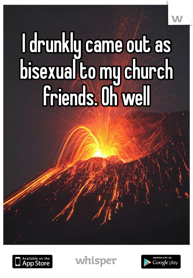 I drunkly came out as bisexual to my church friends. Oh well