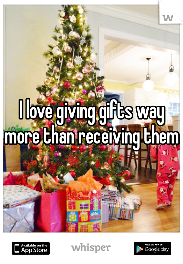 I love giving gifts way more than receiving them