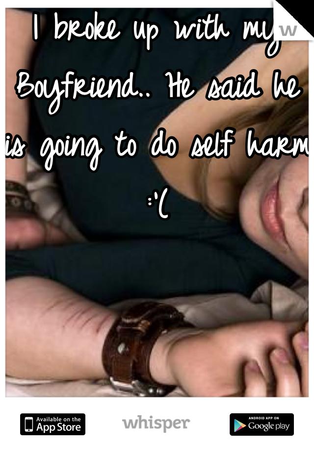 I broke up with my Boyfriend.. He said he is going to do self harm :'(