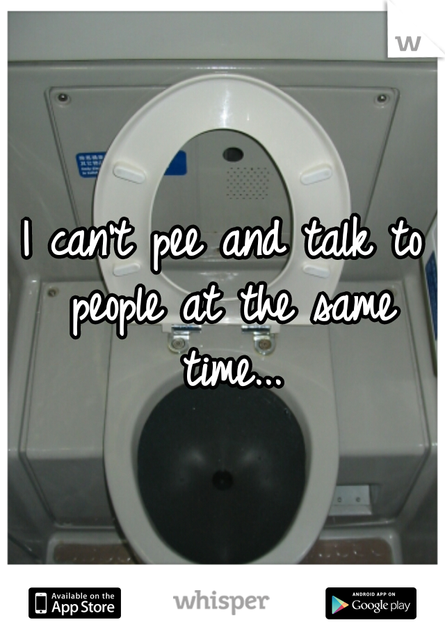 I can't pee and talk to people at the same time...