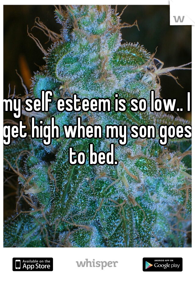 my self esteem is so low.. I get high when my son goes to bed.