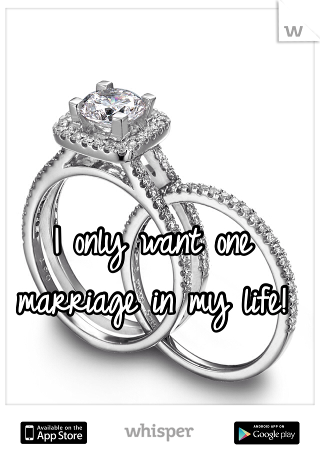 I only want one marriage in my life!