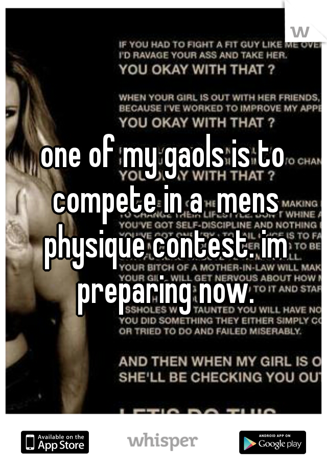 one of my gaols is to compete in a  mens physique contest. im preparing now.