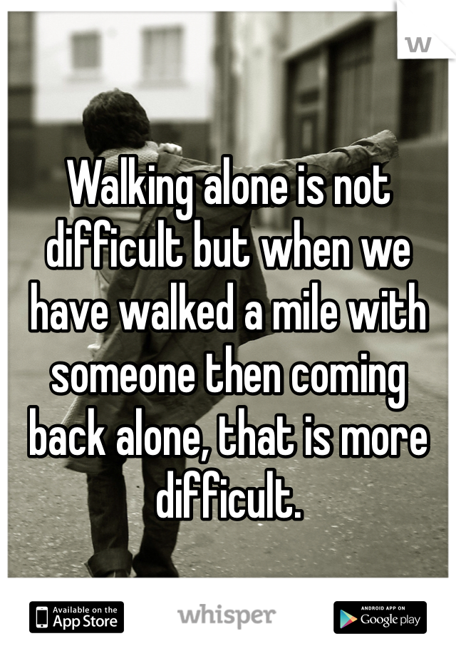 Walking alone is not difficult but when we have walked a mile with someone then coming back alone, that is more difficult.