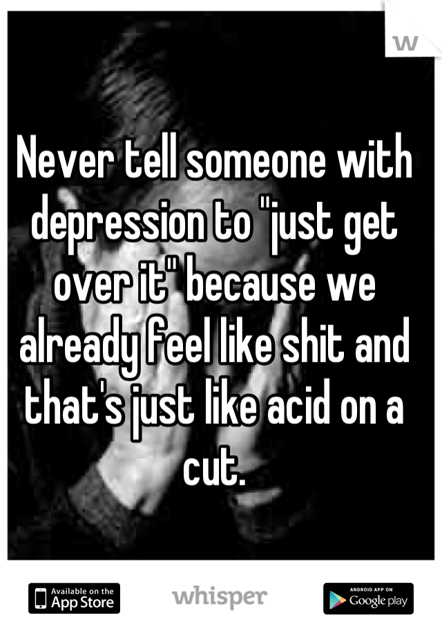 """Never tell someone with depression to """"just get over it"""" because we already feel like shit and that's just like acid on a cut."""