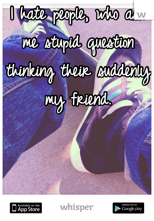 I hate people, who ask me stupid question thinking their suddenly my friend.