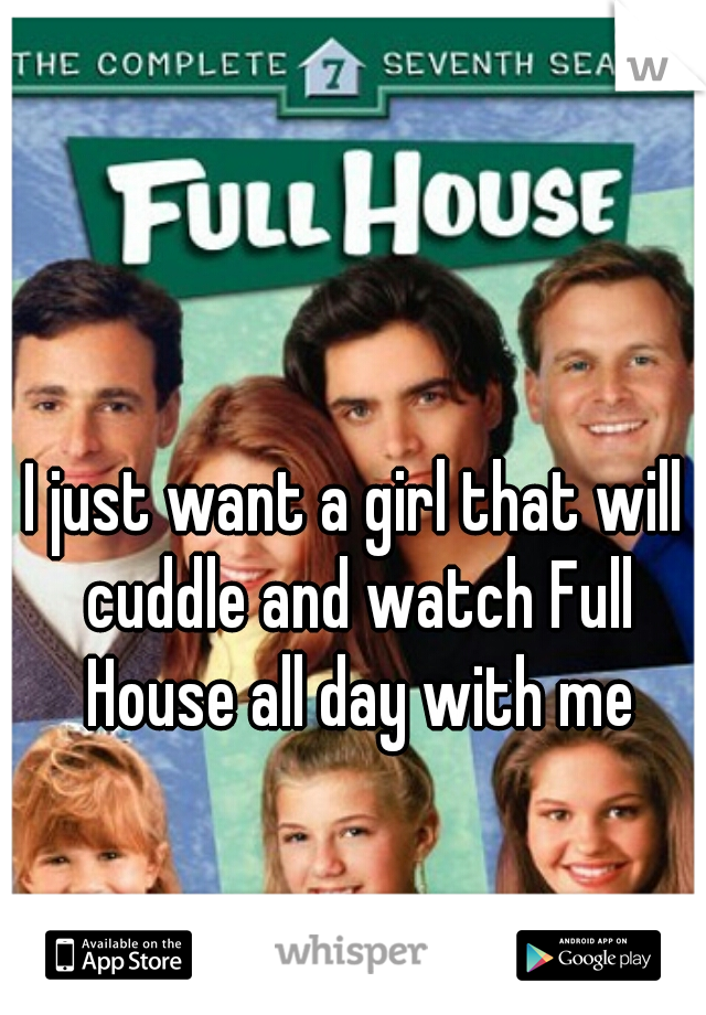 I just want a girl that will cuddle and watch Full House all day with me
