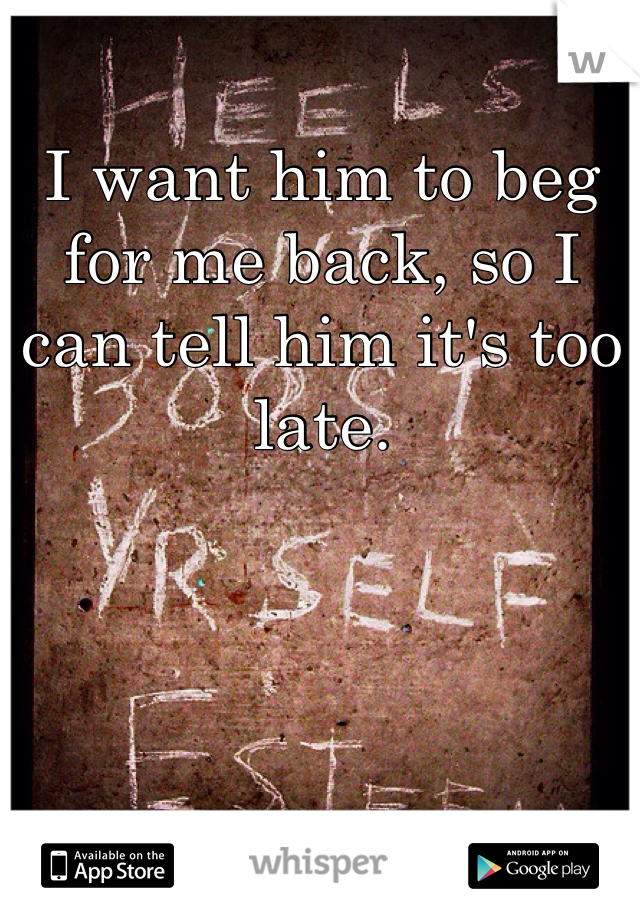 I want him to beg for me back, so I can tell him it's too late.
